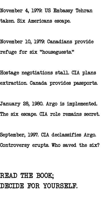 November 4, 1979: US Embassy Tehran Taken. Six Americans escape. 							November 10, 1979: Canadians provide refuge for six 'houseguests.' Hostage negotiations stall. 							CIA plans extraction. Canada provides passports. 							January 28, 1980: Argo is implemented. The six escape. CIA role remains secret. 							September, 1997: CIA declassifies Argo. Controversy erupts.	Who saved the six? 							READ THE BOOK; 							DECIDE FOR YOURSELF.